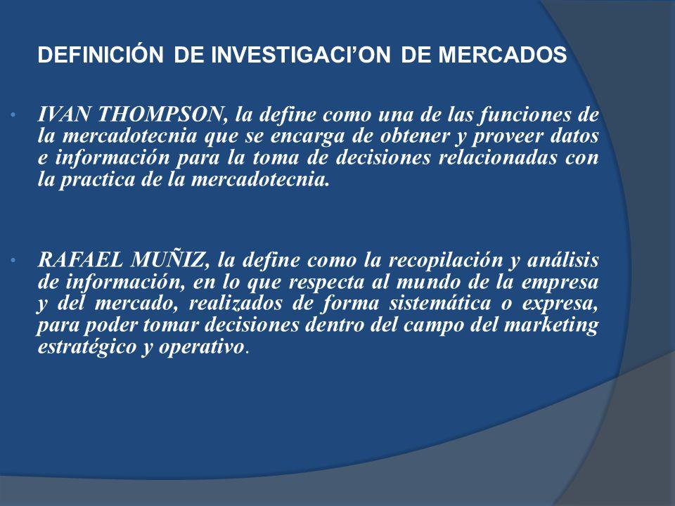 DEFINICIÓN DE INVESTIGACION DE MERCADOS IVAN THOMPSON, la define como una de las funciones de la mercadotecnia que se encarga de obtener y proveer dat