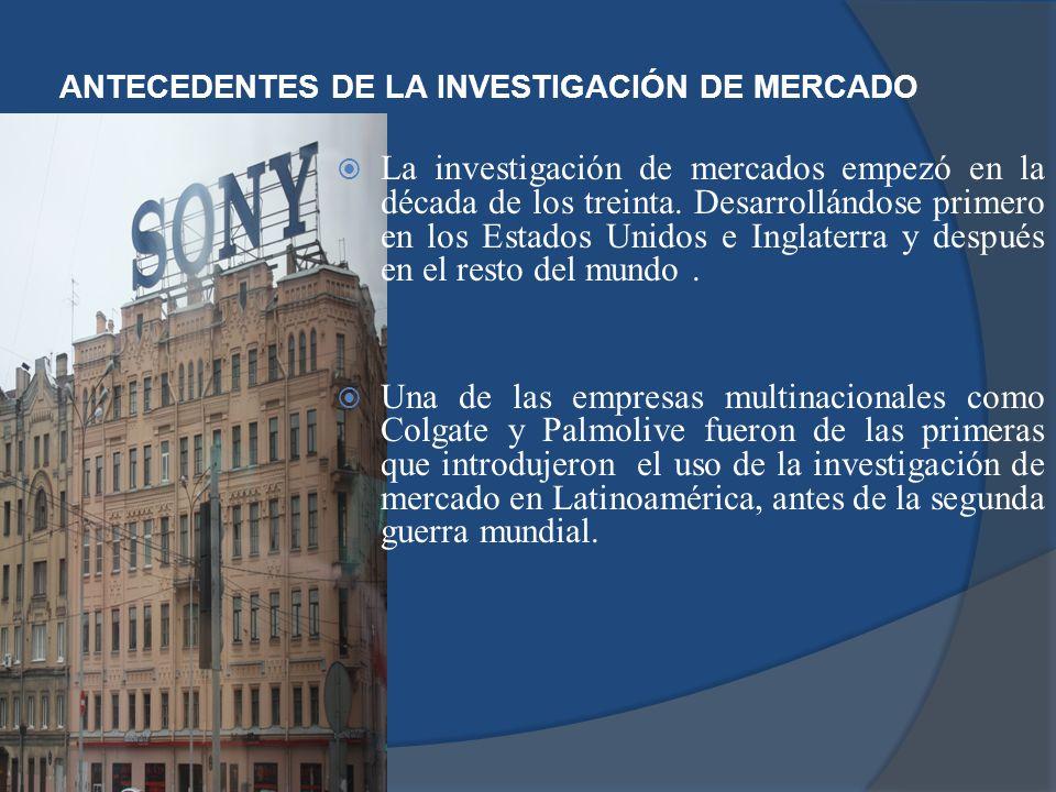 ANTECEDENTES DE LA INVESTIGACIÓN DE MERCADO La investigación de mercados empezó en la década de los treinta. Desarrollándose primero en los Estados Un