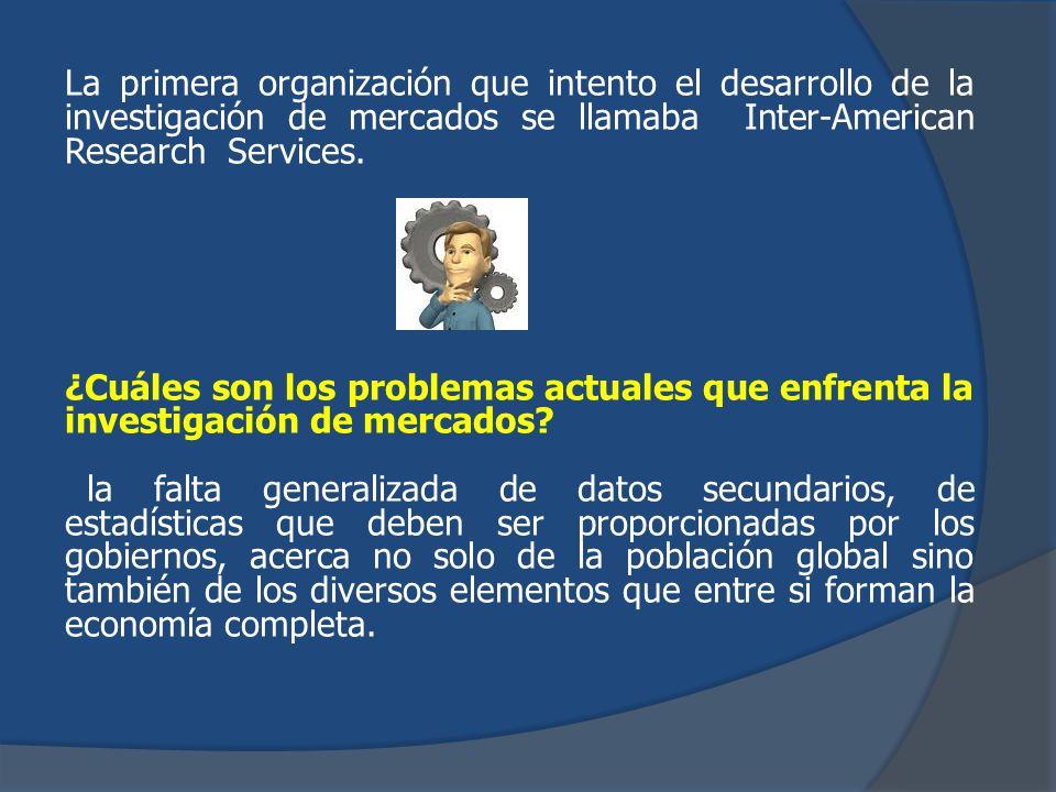 La primera organización que intento el desarrollo de la investigación de mercados se llamaba Inter-American Research Services. ¿Cuáles son los problem