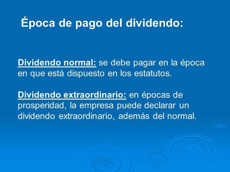 Época de pago del dividendo: Dividendo normal: se debe pagar en la época en que está dispuesto en los estatutos. Dividendo extraordinario: en épocas d