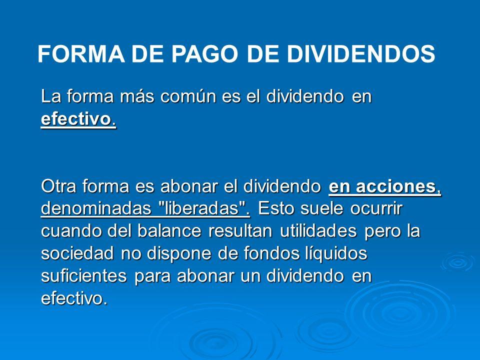 FORMA DE PAGO DE DIVIDENDOS La forma más común es el dividendo en efectivo. Otra forma es abonar el dividendo en acciones, denominadas