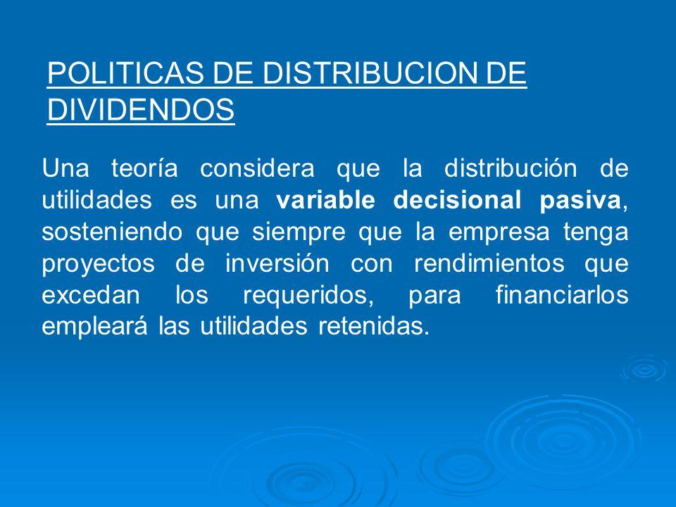 POLITICAS DE DISTRIBUCION DE DIVIDENDOS Una teoría considera que la distribución de utilidades es una variable decisional pasiva, sosteniendo que siem