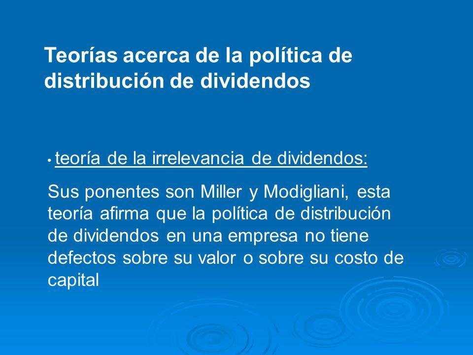 Teorías acerca de la política de distribución de dividendos teoría de la irrelevancia de dividendos: Sus ponentes son Miller y Modigliani, esta teoría
