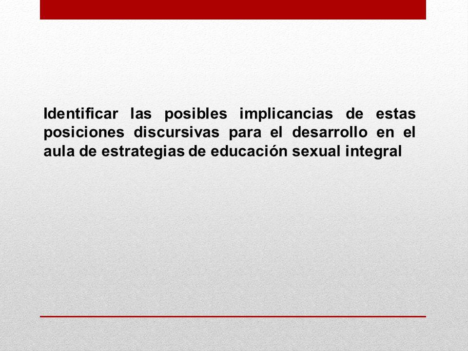 Identificar las posibles implicancias de estas posiciones discursivas para el desarrollo en el aula de estrategias de educación sexual integral