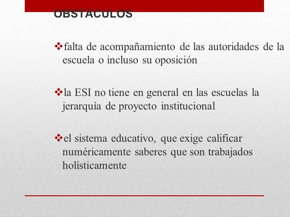 OBSTÁCULOS falta de acompañamiento de las autoridades de la escuela o incluso su oposición la ESI no tiene en general en las escuelas la jerarquía de proyecto institucional el sistema educativo, que exige calificar numéricamente saberes que son trabajados holísticamente