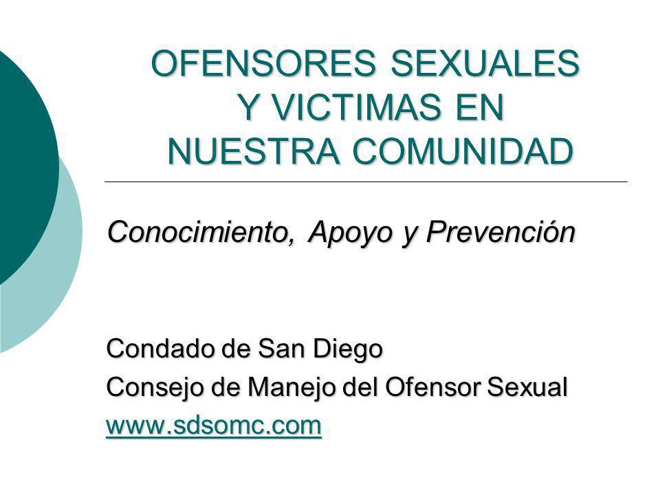 OFENSORES SEXUALES Y VICTIMAS EN NUESTRA COMUNIDAD Conocimiento, Apoyo y Prevención Condado de San Diego Consejo de Manejo del Ofensor Sexual www.sdso