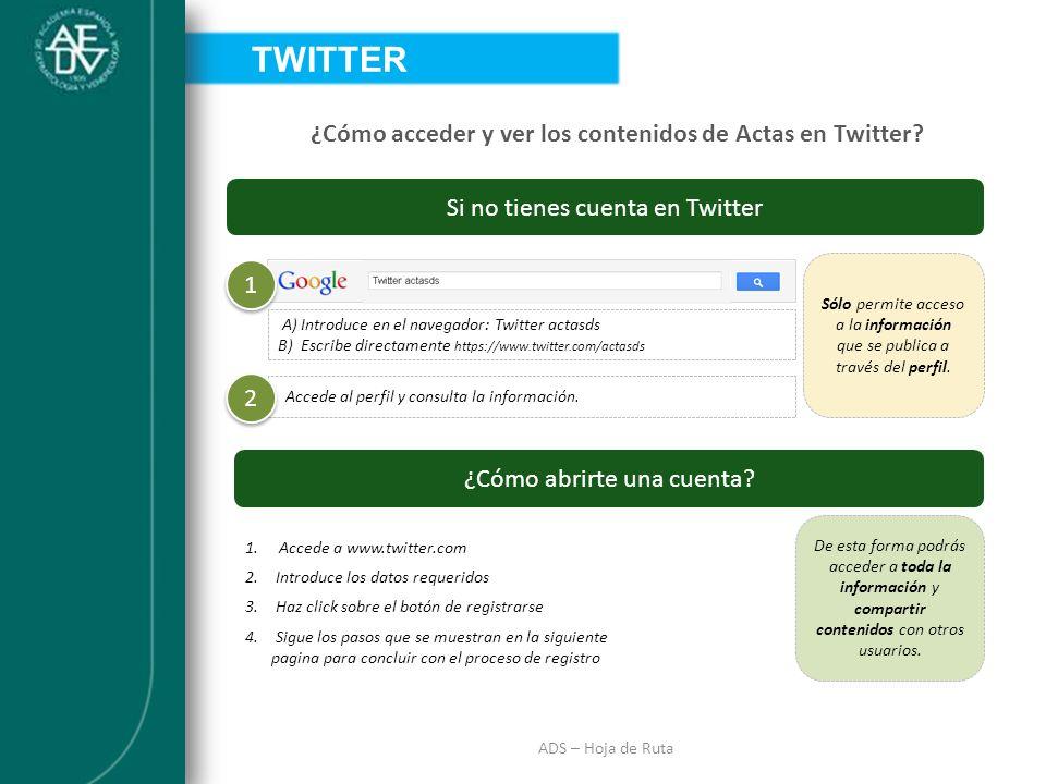 INTRODUCCIÓN ADS – Hoja de Ruta ¿Cómo acceder y ver los contenidos de Actas en Twitter? Si no tienes cuenta en Twitter 1 1 A) Introduce en el navegado