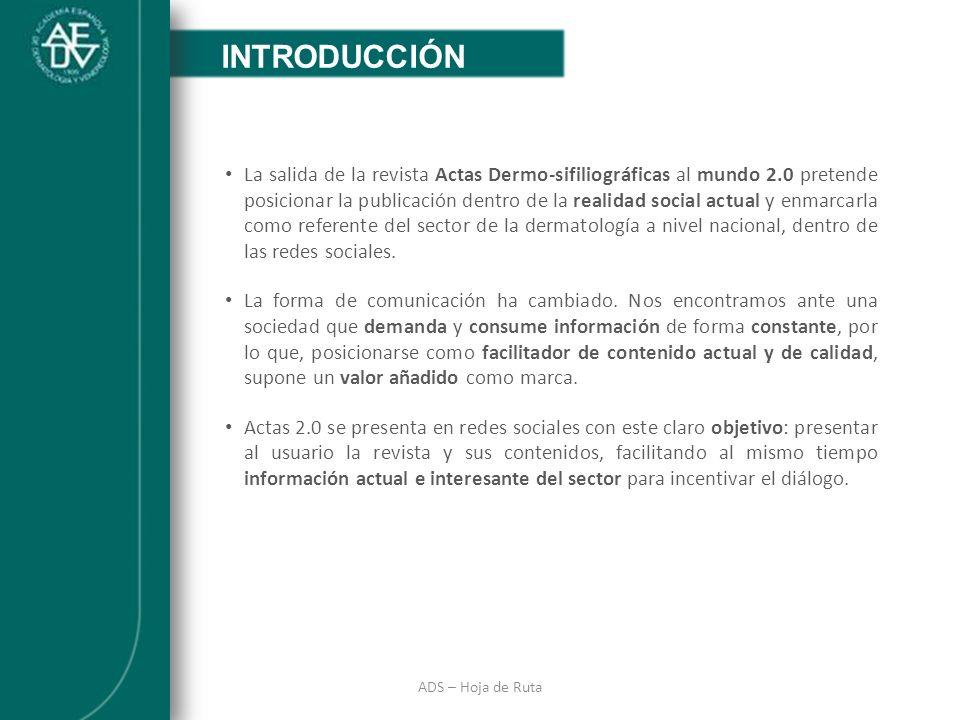 INTRODUCCIÓN ADS – Hoja de Ruta INTRODUCCIÓN La salida de la revista Actas Dermo-sifiliográficas al mundo 2.0 pretende posicionar la publicación dentr