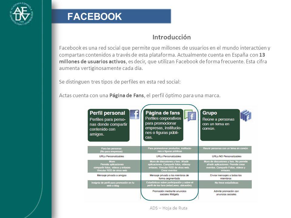 INTRODUCCIÓN ADS – Hoja de Ruta FACEBOOK Introducción Facebook es una red social que permite que millones de usuarios en el mundo interactúen y compar