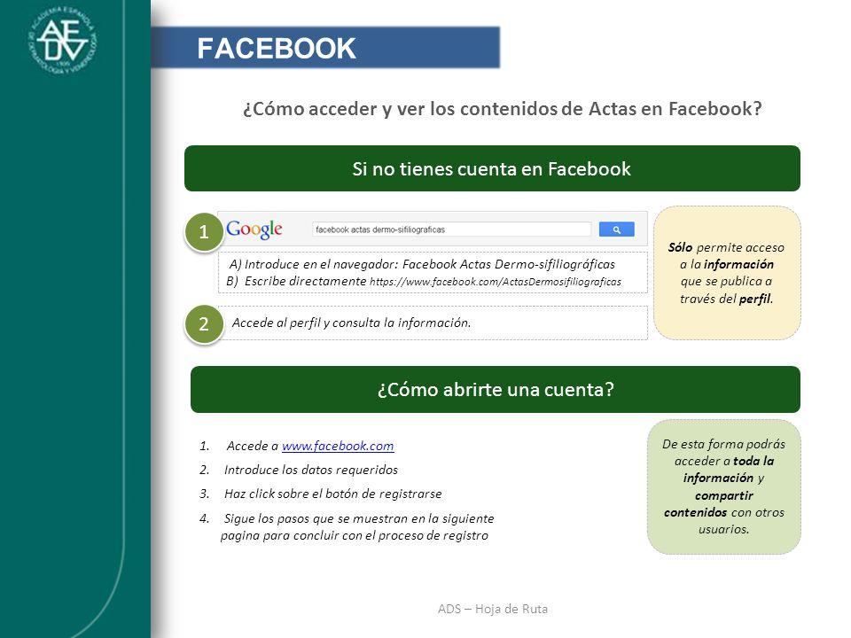 INTRODUCCIÓN ADS – Hoja de Ruta FACEBOOK ¿Cómo acceder y ver los contenidos de Actas en Facebook? Si no tienes cuenta en Facebook 1 1 A) Introduce en