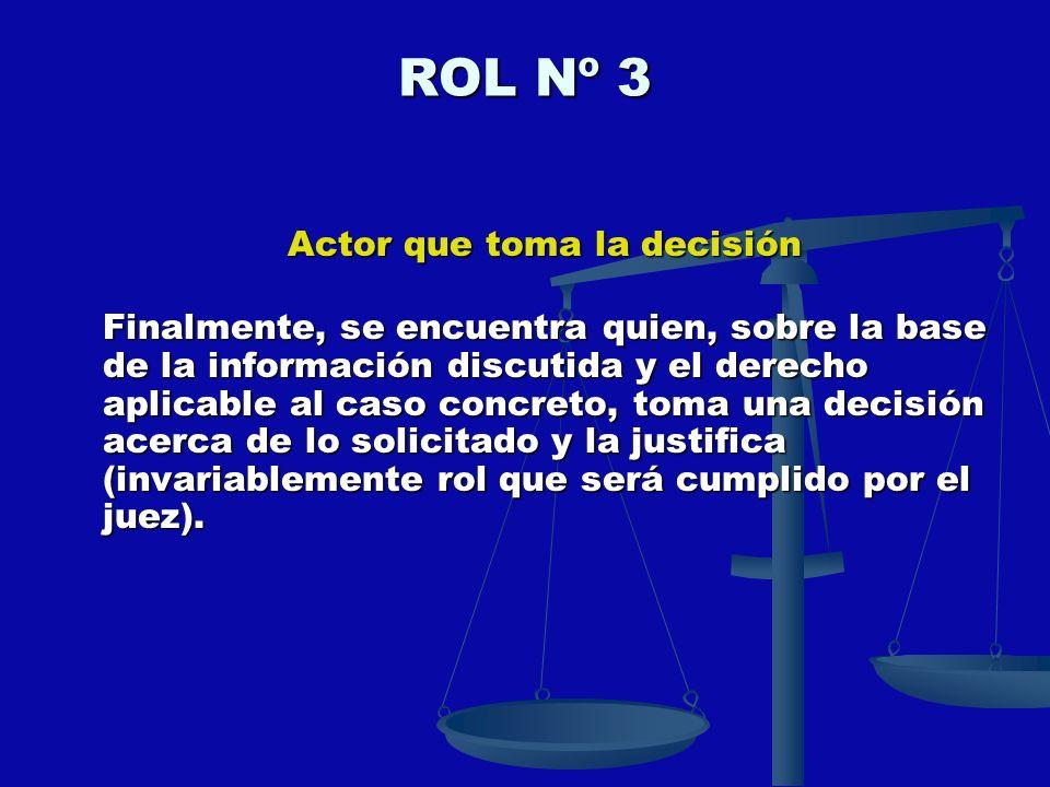 ROL Nº 3 Actor que toma la decisión Finalmente, se encuentra quien, sobre la base de la información discutida y el derecho aplicable al caso concreto,