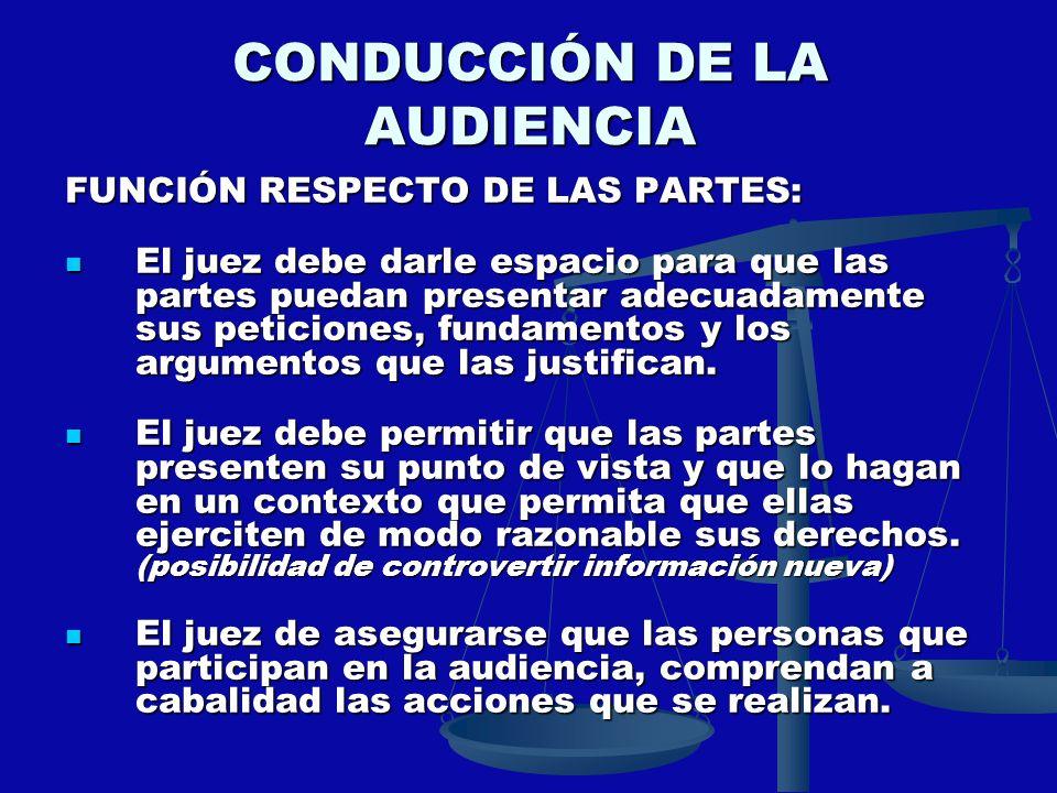 CONDUCCIÓN DE LA AUDIENCIA FUNCIÓN RESPECTO DE LAS PARTES: El juez debe darle espacio para que las partes puedan presentar adecuadamente sus peticione