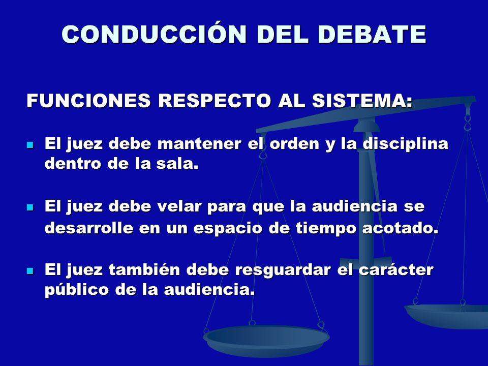 CONDUCCIÓN DEL DEBATE FUNCIONES RESPECTO AL SISTEMA: El juez debe mantener el orden y la disciplina dentro de la sala. El juez debe mantener el orden