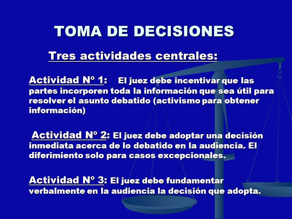 TOMA DE DECISIONES Tres actividades centrales: Tres actividades centrales: Actividad Nº 1: El juez debe incentivar que las partes incorporen toda la i