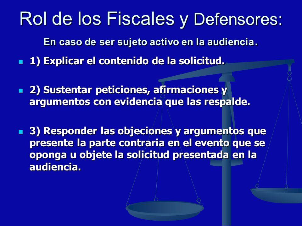 Rol de los Fiscales y Defensores: En caso de ser sujeto activo en la audiencia. 1) Explicar el contenido de la solicitud. 1) Explicar el contenido de
