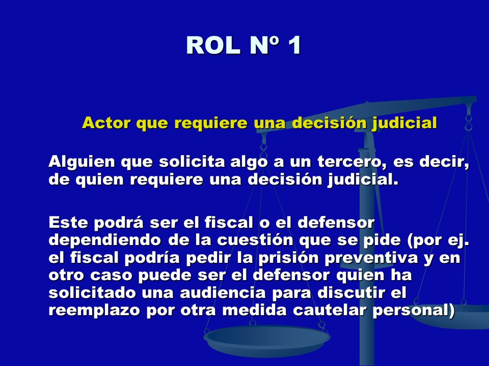 ROL Nº 1 Actor que requiere una decisión judicial Alguien que solicita algo a un tercero, es decir, de quien requiere una decisión judicial. Este podr