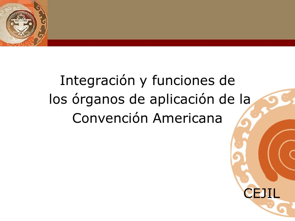 Integración y funciones de los órganos de aplicación de la Convención Americana CEJIL