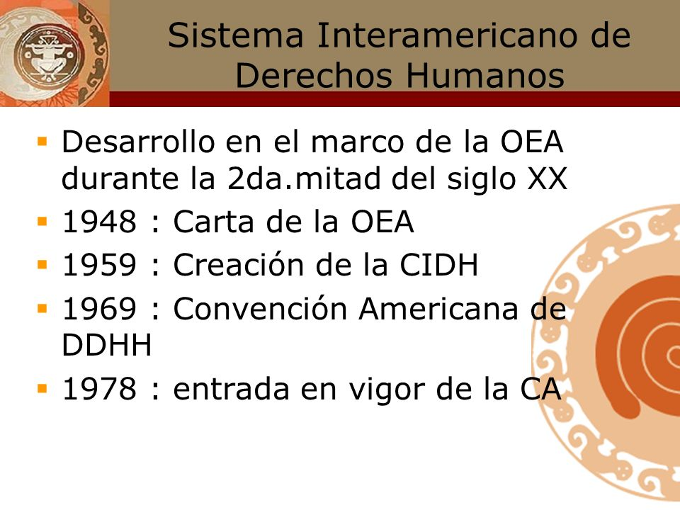 Sistema Interamericano de Derechos Humanos Desarrollo en el marco de la OEA durante la 2da.mitad del siglo XX 1948 : Carta de la OEA 1959 : Creación de la CIDH 1969 : Convención Americana de DDHH 1978 : entrada en vigor de la CA
