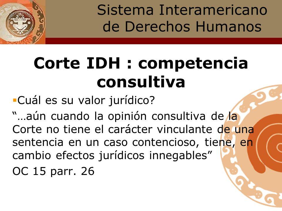Sistema Interamericano de Derechos Humanos Corte IDH : competencia consultiva Para qué sirven? ayudar a los Estados a cumplir obligaciones internacion