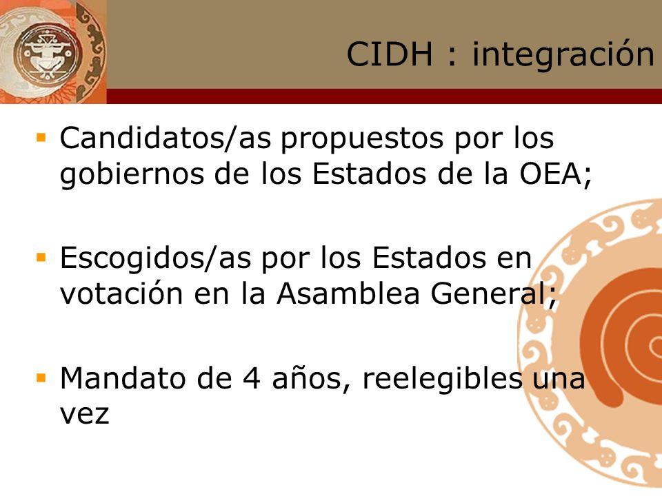 CIDH : integración Candidatos/as propuestos por los gobiernos de los Estados de la OEA; Escogidos/as por los Estados en votación en la Asamblea General; Mandato de 4 años, reelegibles una vez
