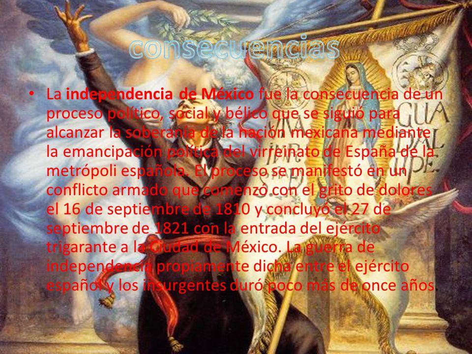 La independencia de México fue la consecuencia de un proceso político, social y bélico que se siguió para alcanzar la soberanía de la nación mexicana mediante la emancipación política del virreinato de España de la metrópoli española.