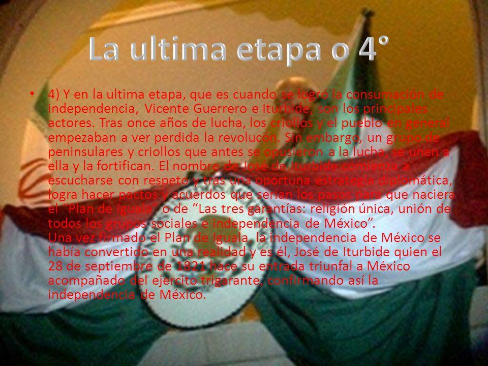 4) Y en la ultima etapa, que es cuando se logró la consumación de independencia, Vicente Guerrero e Iturbide, son los principales actores.