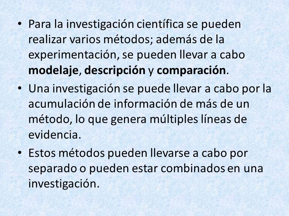 Para la investigación científica se pueden realizar varios métodos; además de la experimentación, se pueden llevar a cabo modelaje, descripción y comp