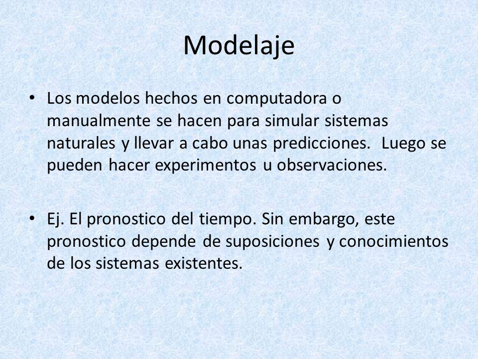 Modelaje Los modelos hechos en computadora o manualmente se hacen para simular sistemas naturales y llevar a cabo unas predicciones. Luego se pueden h