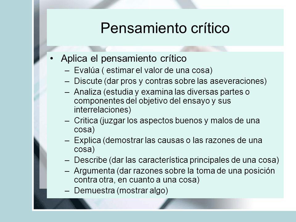 Pensamiento crítico Aplica el pensamiento crítico –Evalúa ( estimar el valor de una cosa) –Discute (dar pros y contras sobre las aseveraciones) –Anali