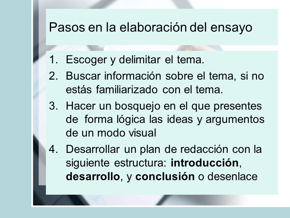 Pasos en la elaboración del ensayo 1.Escoger y delimitar el tema. 2.Buscar información sobre el tema, si no estás familiarizado con el tema. 3.Hacer u