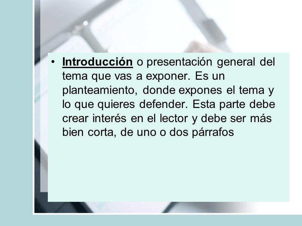 Introducción o presentación general del tema que vas a exponer. Es un planteamiento, donde expones el tema y lo que quieres defender. Esta parte debe
