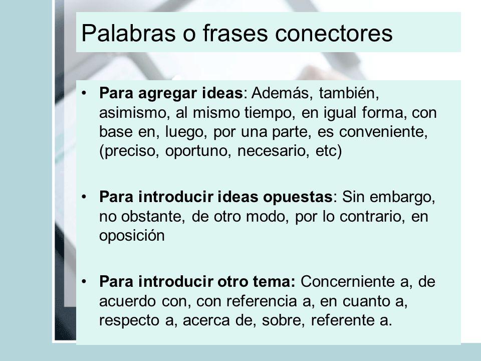 Palabras o frases conectores Para agregar ideas: Además, también, asimismo, al mismo tiempo, en igual forma, con base en, luego, por una parte, es con