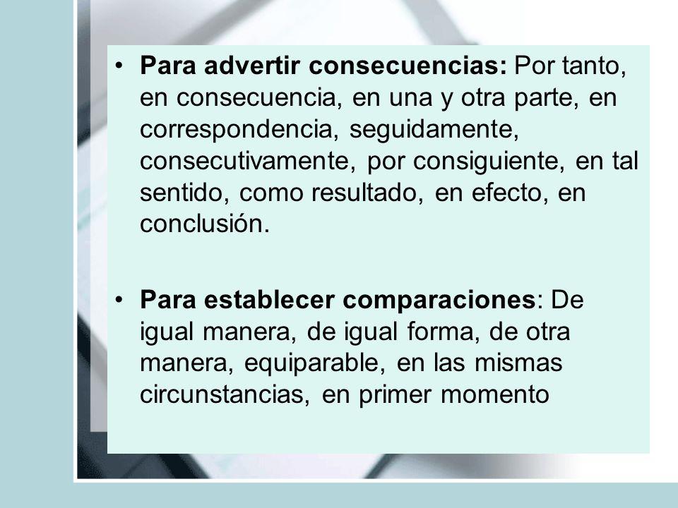 Para advertir consecuencias: Por tanto, en consecuencia, en una y otra parte, en correspondencia, seguidamente, consecutivamente, por consiguiente, en