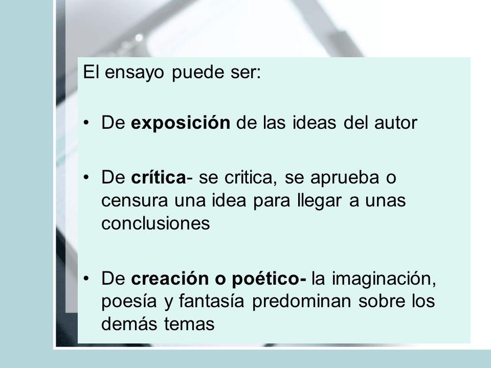El ensayo puede ser: De exposición de las ideas del autor De crítica- se critica, se aprueba o censura una idea para llegar a unas conclusiones De cre