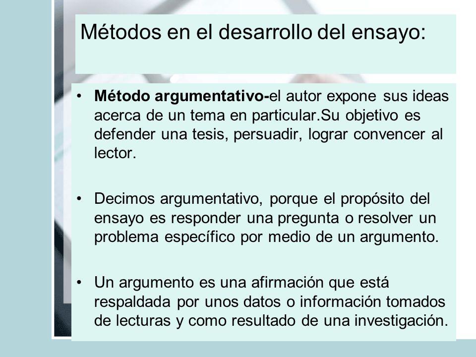 Métodos en el desarrollo del ensayo: Método argumentativo-el autor expone sus ideas acerca de un tema en particular.Su objetivo es defender una tesis,