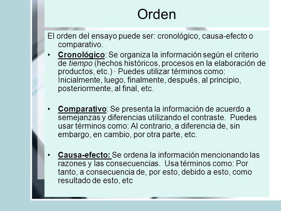 Orden El orden del ensayo puede ser: cronológico, causa-efecto o comparativo. Cronológico: Se organiza la información según el criterio de tiempo (hec