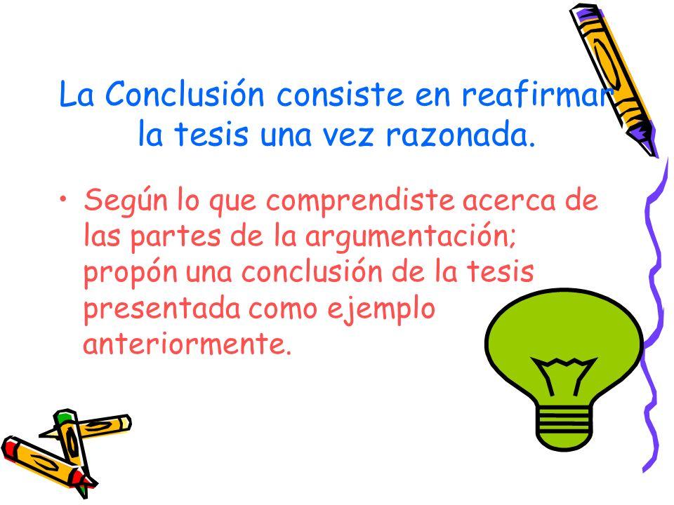 La Conclusión consiste en reafirmar la tesis una vez razonada. Según lo que comprendiste acerca de las partes de la argumentación; propón una conclusi