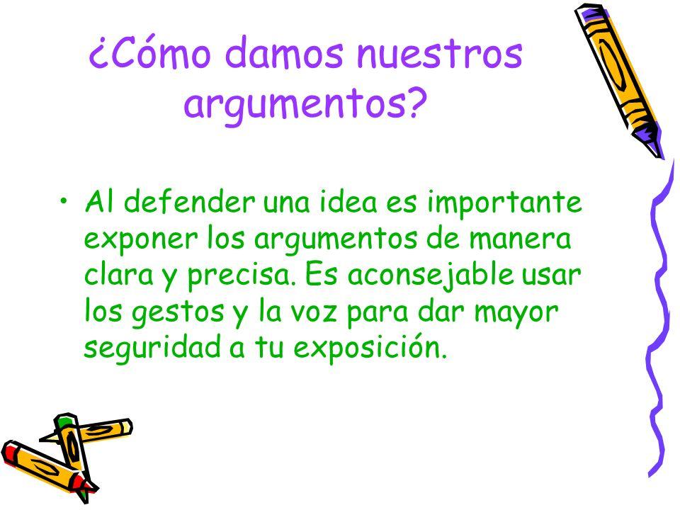 ¿Cómo damos nuestros argumentos? Al defender una idea es importante exponer los argumentos de manera clara y precisa. Es aconsejable usar los gestos y