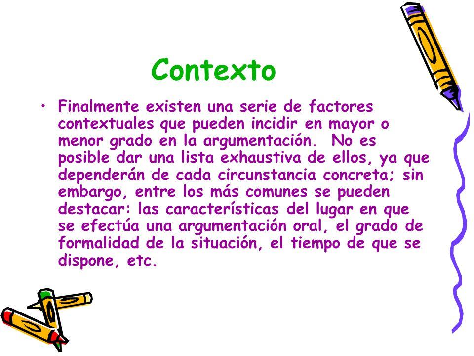 Contexto Finalmente existen una serie de factores contextuales que pueden incidir en mayor o menor grado en la argumentación. No es posible dar una li
