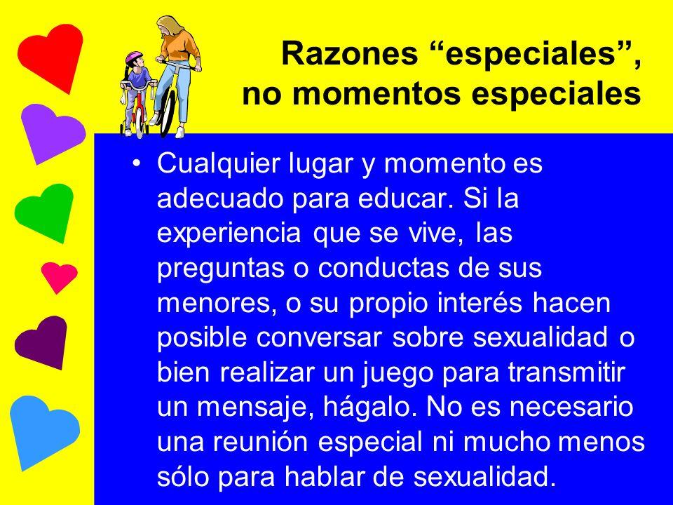 Razones especiales, no momentos especiales Cualquier lugar y momento es adecuado para educar. Si la experiencia que se vive, las preguntas o conductas