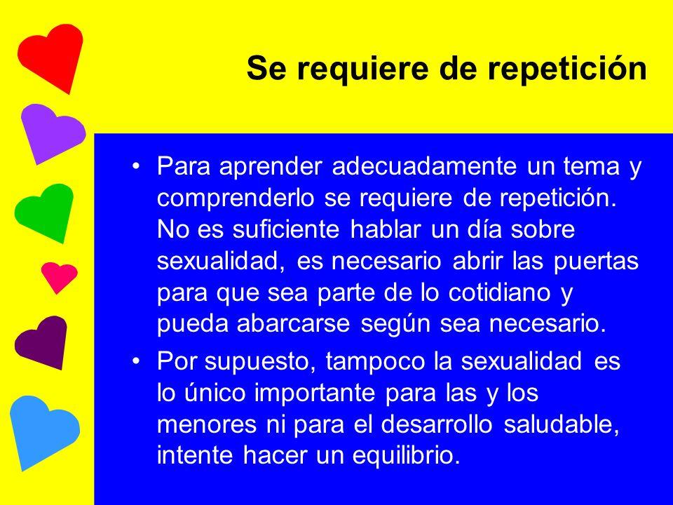 Se requiere de repetición Para aprender adecuadamente un tema y comprenderlo se requiere de repetición. No es suficiente hablar un día sobre sexualida