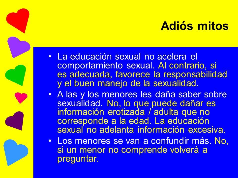 Adiós mitos La educación sexual no acelera el comportamiento sexual. Al contrario, si es adecuada, favorece la responsabilidad y el buen manejo de la