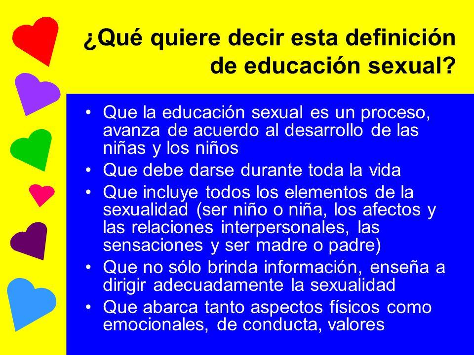 ¿Qué quiere decir esta definición de educación sexual? Que la educación sexual es un proceso, avanza de acuerdo al desarrollo de las niñas y los niños