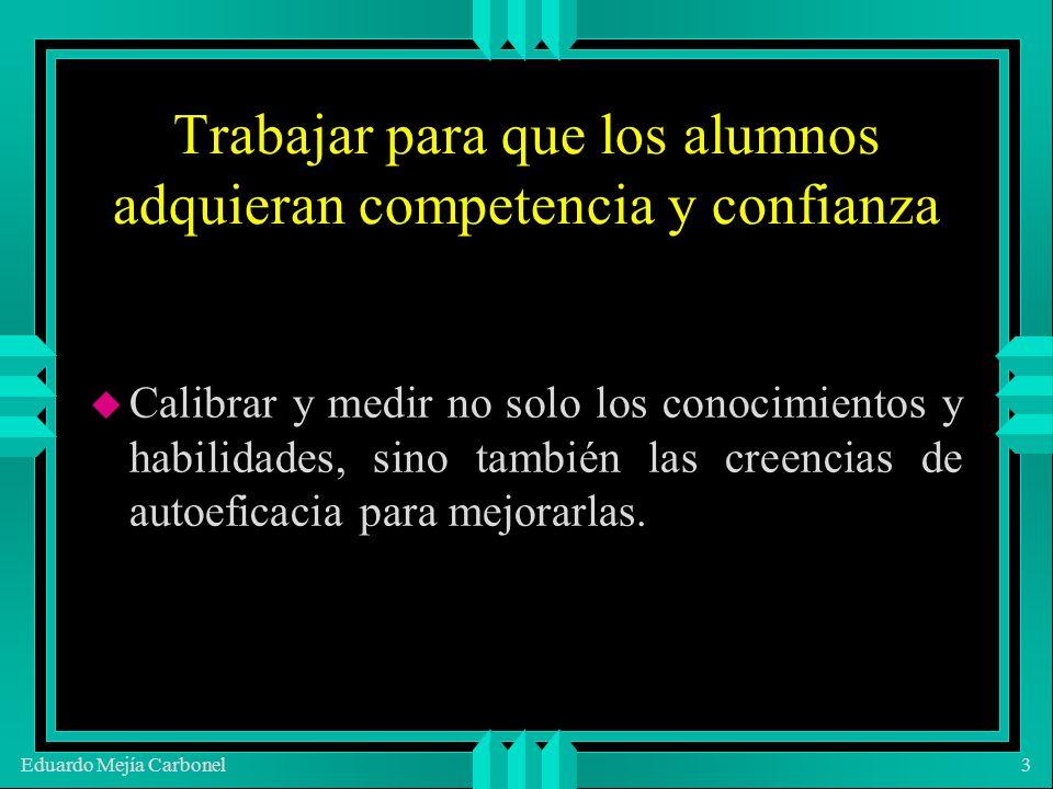 Eduardo Mejía Carbonel3 Trabajar para que los alumnos adquieran competencia y confianza u Calibrar y medir no solo los conocimientos y habilidades, sino también las creencias de autoeficacia para mejorarlas.