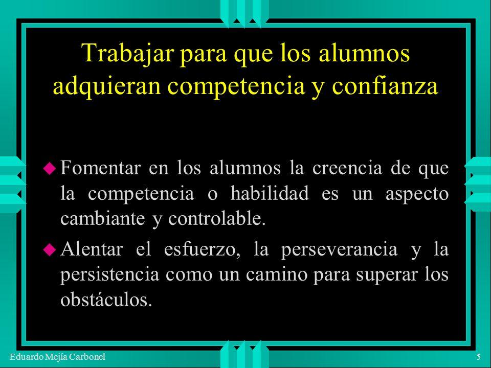 Eduardo Mejía Carbonel5 Trabajar para que los alumnos adquieran competencia y confianza u Fomentar en los alumnos la creencia de que la competencia o habilidad es un aspecto cambiante y controlable.