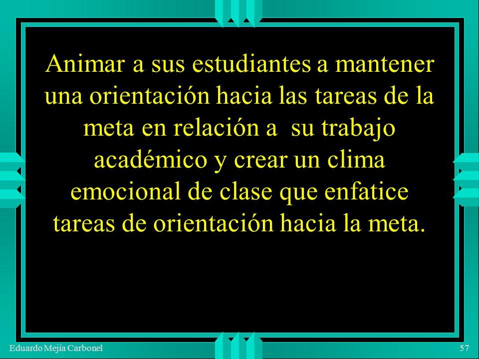 Eduardo Mejía Carbonel57 Animar a sus estudiantes a mantener una orientación hacia las tareas de la meta en relación a su trabajo académico y crear un clima emocional de clase que enfatice tareas de orientación hacia la meta.