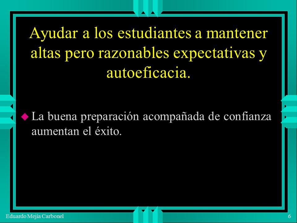 Eduardo Mejía Carbonel6 Ayudar a los estudiantes a mantener altas pero razonables expectativas y autoeficacia.