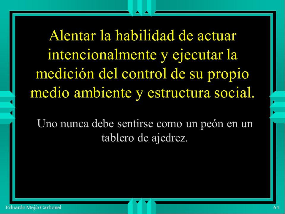 Eduardo Mejía Carbonel64 Alentar la habilidad de actuar intencionalmente y ejecutar la medición del control de su propio medio ambiente y estructura social.