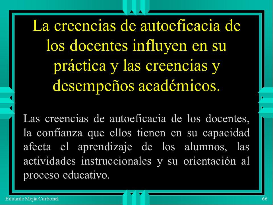 Eduardo Mejía Carbonel66 La creencias de autoeficacia de los docentes influyen en su práctica y las creencias y desempeños académicos.