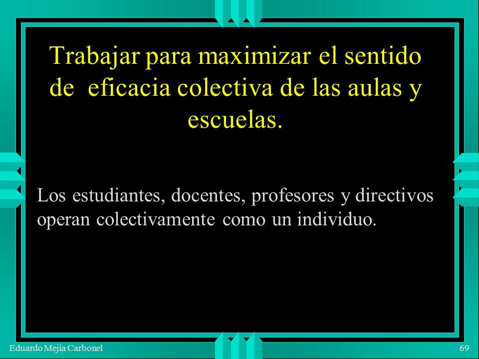 Eduardo Mejía Carbonel69 Trabajar para maximizar el sentido de eficacia colectiva de las aulas y escuelas.
